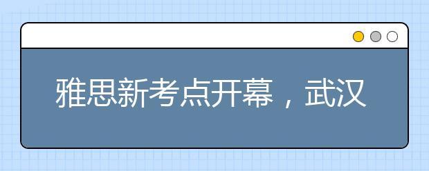 雅思新考点开幕,武汉也可以机考了!