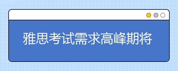 雅思考试需求高峰期将至,11、12月机考及纸笔安排出炉