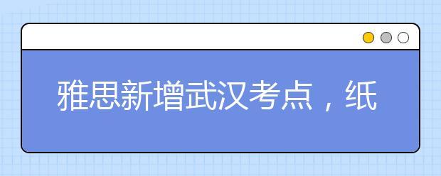 雅思新增武汉考点,纸笔考试已开放报名