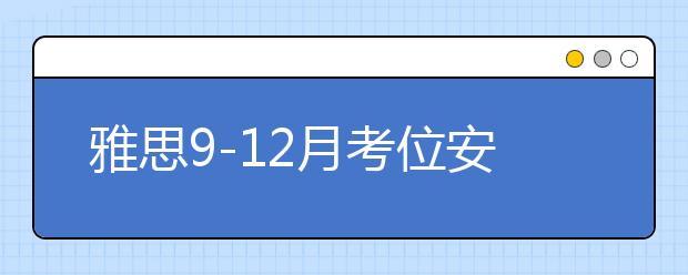 雅思9-12月考位安排更新,10月继续新增全国多个考点