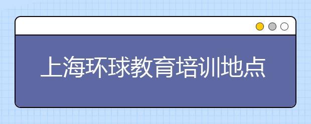 上海环球教育培训地点之校区