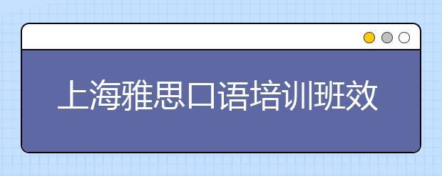 上海雅思口语培训班效果怎么样