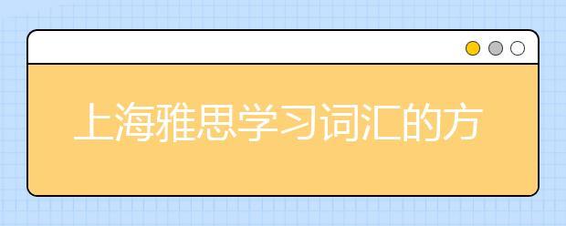 上海雅思学习词汇的方法是什么